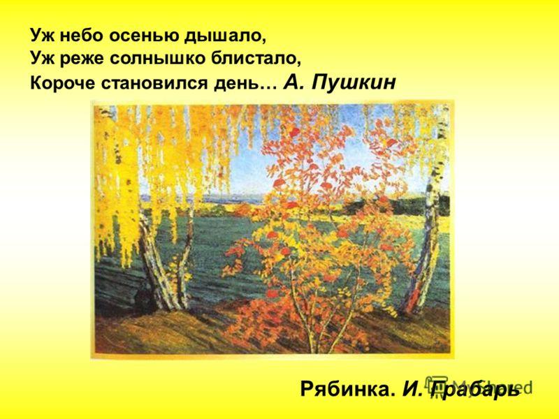 Уж небо осенью дышало, Уж реже солнышко блистало, Короче становился день… А. Пушкин Рябинка. И. Грабарь