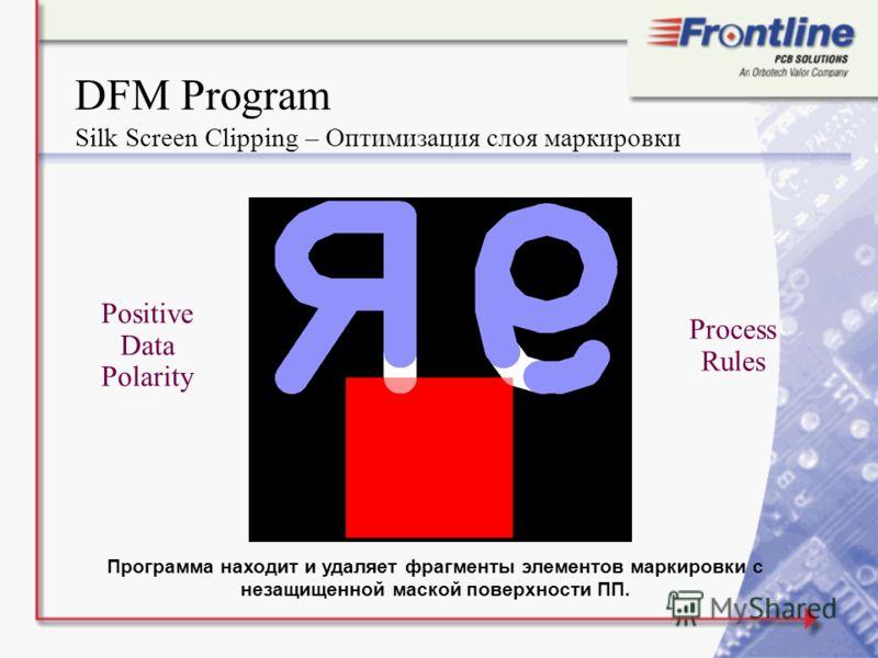 DFM Program Silk Screen Clipping – Оптимизация слоя маркировки Positive Data Polarity Process Rules Программа находит и удаляет фрагменты элементов маркировки с незащищенной маской поверхности ПП.
