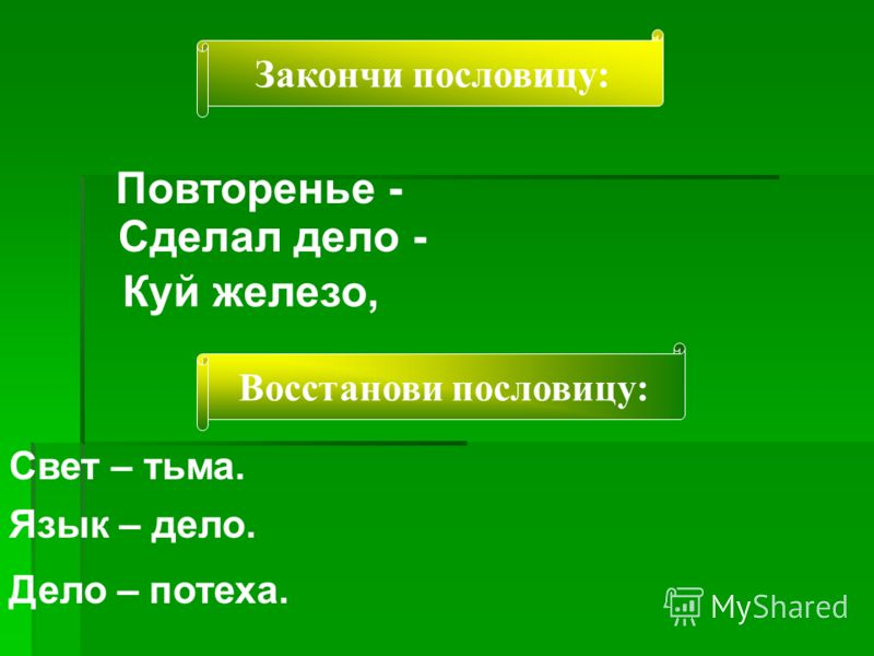 Закончи пословицу: Повторенье - Сделал дело - Куй железо, Восстанови пословицу: Свет – тьма. Язык – дело. Дело – потеха.