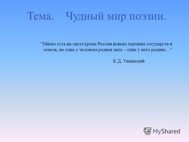 Тема. Чудный мир поэзии. Много есть на свете кроме России всяких хороших государств и земель, но одна у человека родная мать – одна у него родина … К. Д. Ушинский
