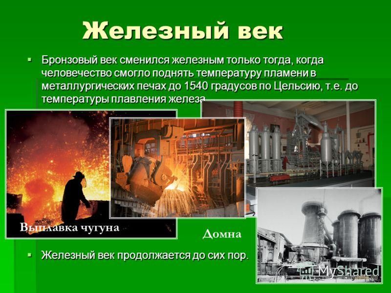Железный век Бронзовый век сменился железным только тогда, когда человечество смогло поднять температуру пламени в металлургических печах до 1540 градусов по Цельсию, т.е. до температуры плавления железа. Бронзовый век сменился железным только тогда,