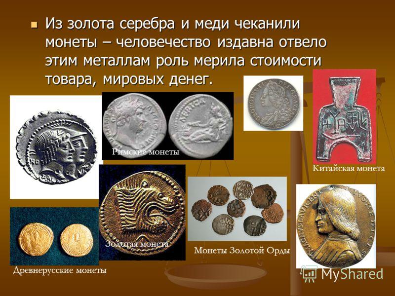 Из золота серебра и меди чеканили монеты – человечество издавна отвело этим металлам роль мерила стоимости товара, мировых денег. Из золота серебра и меди чеканили монеты – человечество издавна отвело этим металлам роль мерила стоимости товара, миров