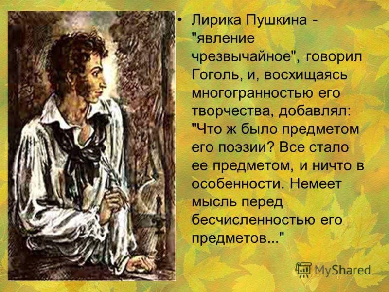 Лирика Пушкина - явление чрезвычайное, говорил Гоголь, и, восхищаясь многогранностью его творчества, добавлял: Что ж было предметом его поэзии? Все стало ее предметом, и ничто в особенности. Немеет мысль перед бесчисленностью его предметов...