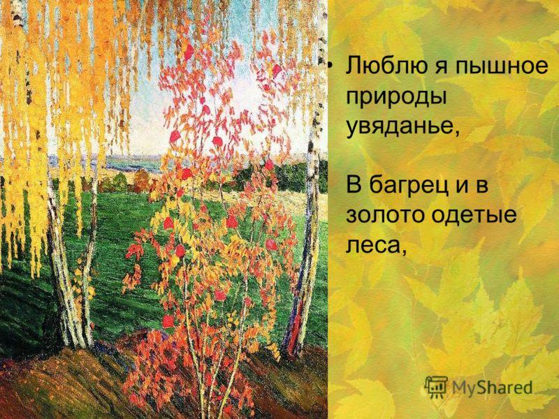 Люблю я пышное природы увяданье, В багрец и в золото одетые леса,