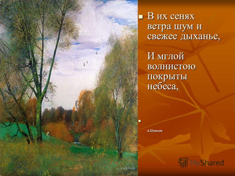 В их сенях ветра шум и свежее дыханье, И мглой волнистою покрыты небеса, В их сенях ветра шум и свежее дыханье, И мглой волнистою покрыты небеса, А.Шевелёв А.Шевелёв