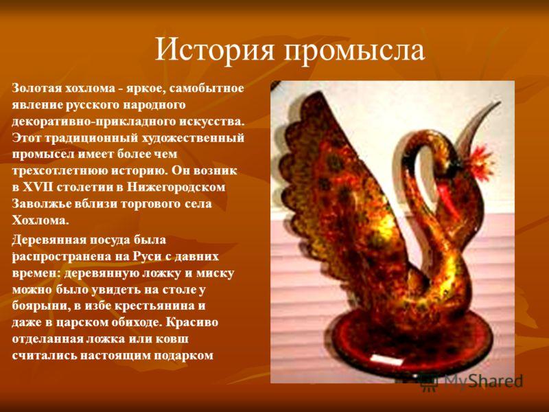 История промысла Золотая хохлома - яркое, самобытное явление русского народного декоративно-прикладного искусства. Этот традиционный художественный промысел имеет более чем трехсотлетнюю историю. Он возник в XVII столетии в Нижегородском Заволжье вбл