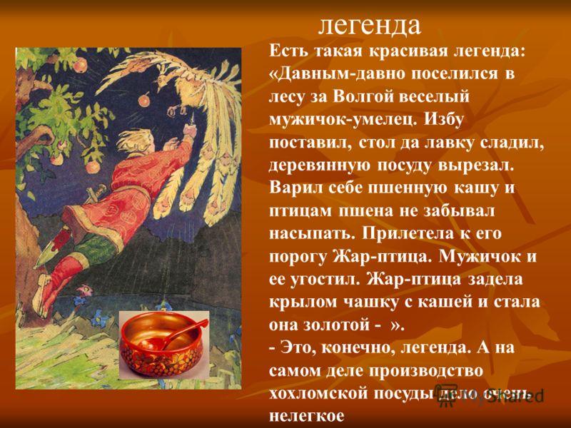 Есть такая красивая легенда: «Давным-давно поселился в лесу за Волгой веселый мужичок-умелец. Избу поставил, стол да лавку сладил, деревянную посуду вырезал. Варил себе пшенную кашу и птицам пшена не забывал насыпать. Прилетела к его порогу Жар-птица