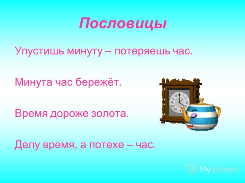 Пословицы Упустишь минуту – потеряешь час. Минута час бережёт. Время дороже золота. Делу время, а потехе – час.
