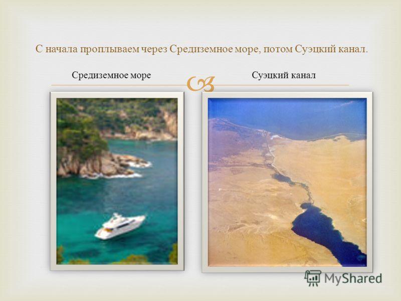 С начала проплываем через Средиземное море, потом Суэцкий канал. Средиземное мореСуэцкий канал
