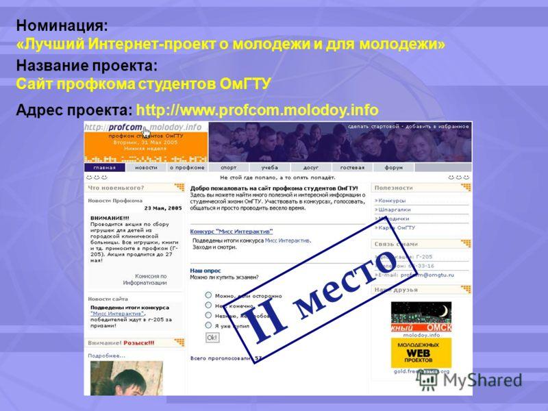 II место Название проекта: Сайт профкома студентов ОмГТУ Адрес проекта: http://www.profcom.molodoy.info Номинация: «Лучший Интернет-проект о молодежи и для молодежи»