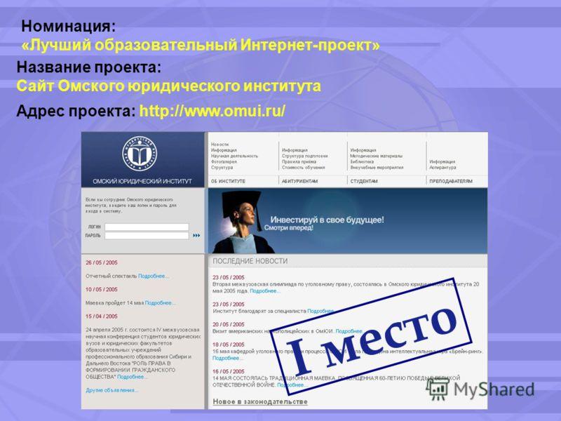 Номинация: «Лучший образовательный Интернет-проект» Название проекта: Сайт Омского юридического института Адрес проекта: http://www.omui.ru/ I место