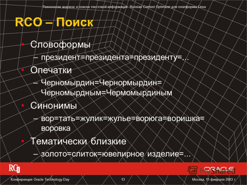 Технологии анализа и поиска текстовой информации. Russian Context Optimizer для платформы Linux Москва, 11 февраля 2003 г.Конференция Oracle Technology Day13 RCO – Поиск Словоформы –президент=президента=президенту=... Опечатки –Черномырдин=Чернормырд