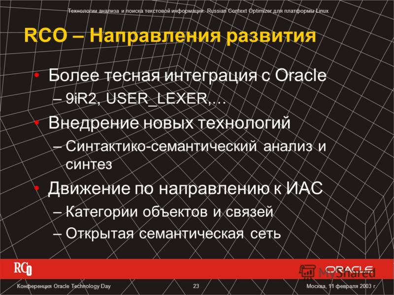 Технологии анализа и поиска текстовой информации. Russian Context Optimizer для платформы Linux Москва, 11 февраля 2003 г.Конференция Oracle Technology Day23 RCO – Направления развития Более тесная интеграция с Oracle –9iR2, USER_LEXER,… Внедрение но