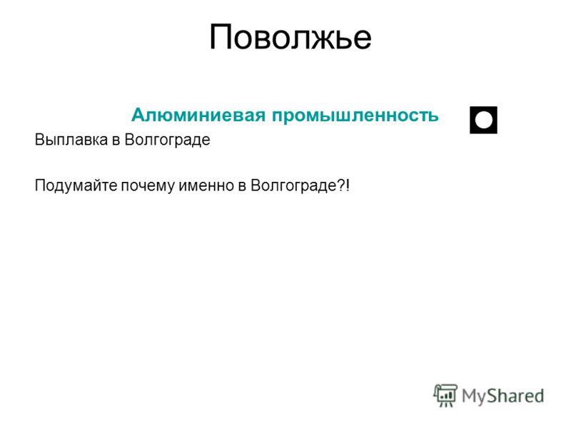 Поволжье Алюминиевая промышленность Выплавка в Волгограде Подумайте почему именно в Волгограде?!