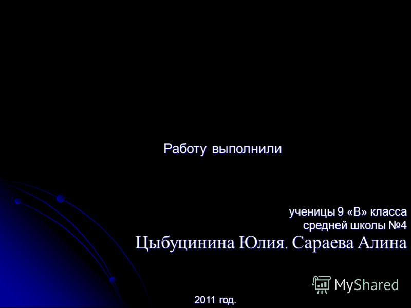 Работу выполнили ученицы 9 «В» класса средней школы 4 Цыбуцинина Юлия, Сараева Алина 2011 год 2011 год.