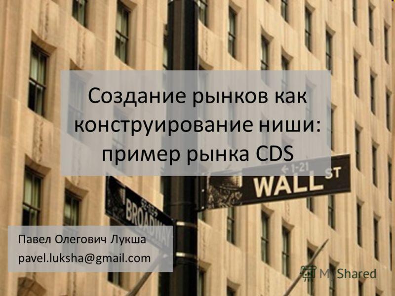 Создание рынков как конструирование ниши: пример рынка CDS Павел Олегович Лукша pavel.luksha@gmail.com