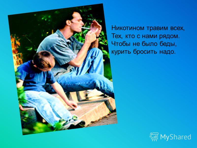 Никотином травим всех, Тех, кто с нами рядом. Чтобы не было беды, курить бросить надо.