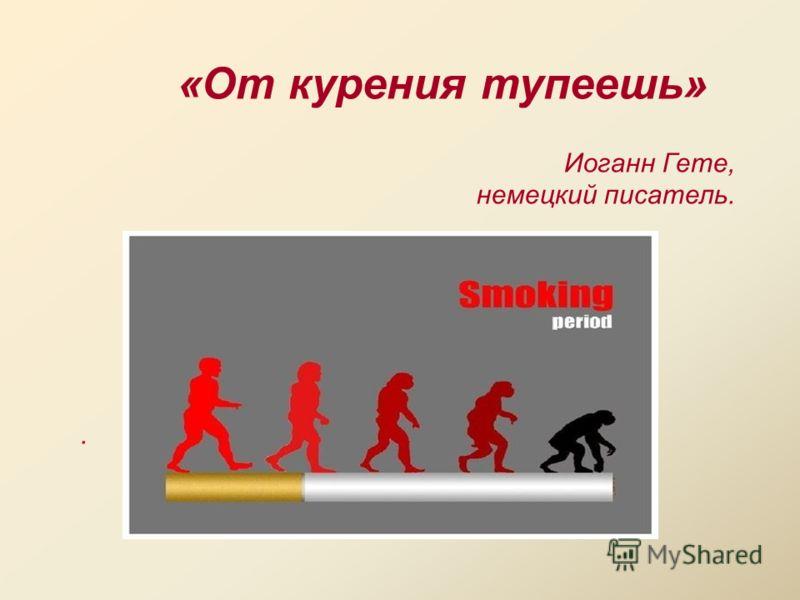 «От курения тупеешь» Иоганн Гете, немецкий писатель..
