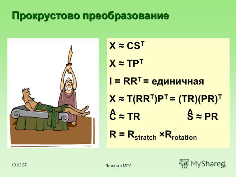 13.03.07 34 Лекция в МГУ Прокрустово преобразование X CS T X TP T I = RR T = единичная X T(RR T )P T = (TR)(PR) T C TR S PR R = R stratch ×R rotation ^^