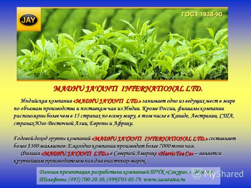 Индийская компания «MADHU JAYANTI LTD.» занимает одно из ведущих мест в мире по объемам производства и поставкам чая из Индии. Кроме России, филиалы компании расположены более чем в 15 странах по всему миру, в том числе в Канаде, Австралии, США, стра