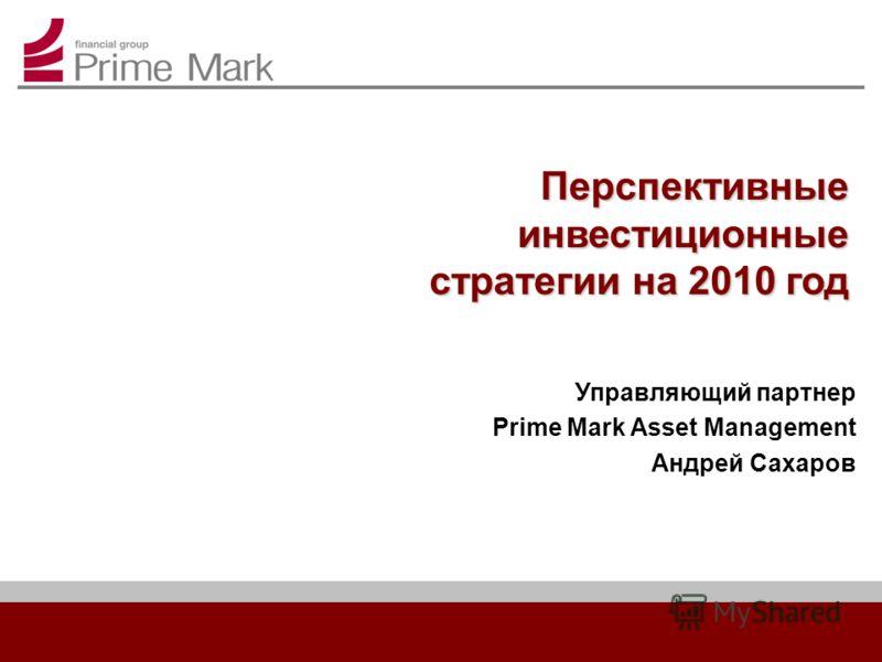 Перспективные инвестиционные стратегии на 2010 год Управляющий партнер Prime Mark Asset Management Андрей Сахаров