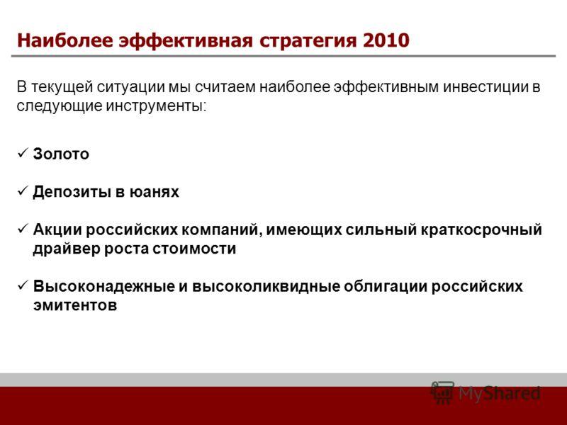 Наиболее эффективная стратегия 2010 В текущей ситуации мы считаем наиболее эффективным инвестиции в следующие инструменты: Золото Депозиты в юанях Акции российских компаний, имеющих сильный краткосрочный драйвер роста стоимости Высоконадежные и высок