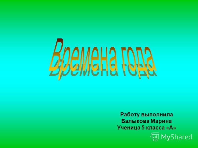 Работу выполнила Балыкова Марина Ученица 5 класса «А»