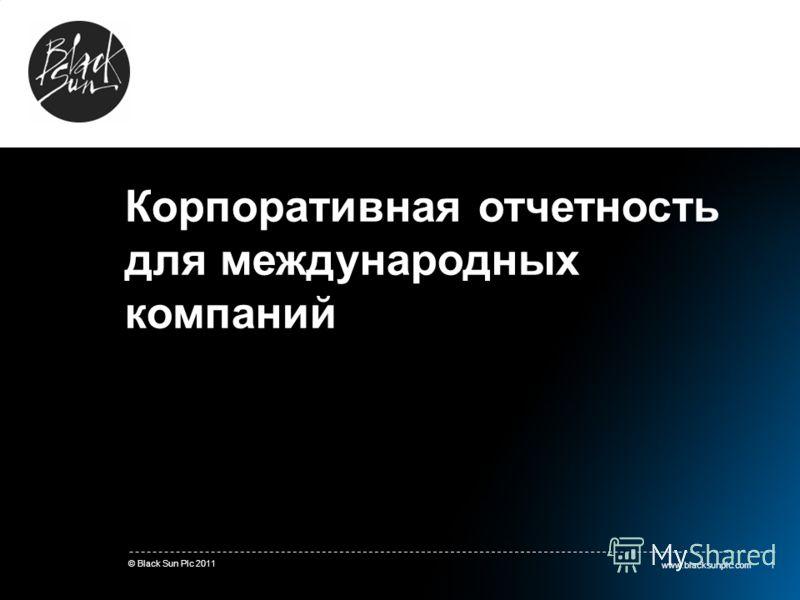 www.blacksunplc.com © Black Sun Plc 2011 1 Корпоративная отчетность для международных компаний