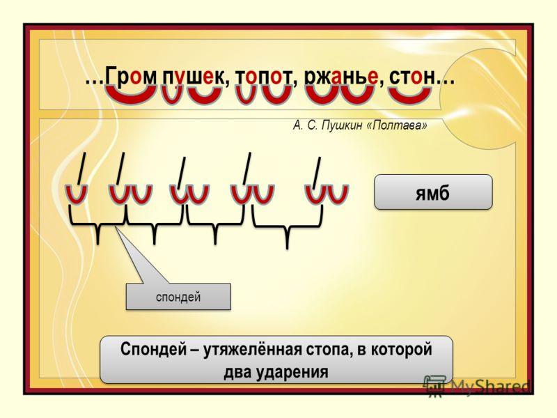 …Гром пушек, топот, ржанье, стон… А. С. Пушкин «Полтава» спондей ямб Спондей – утяжелённая стопа, в которой два ударения