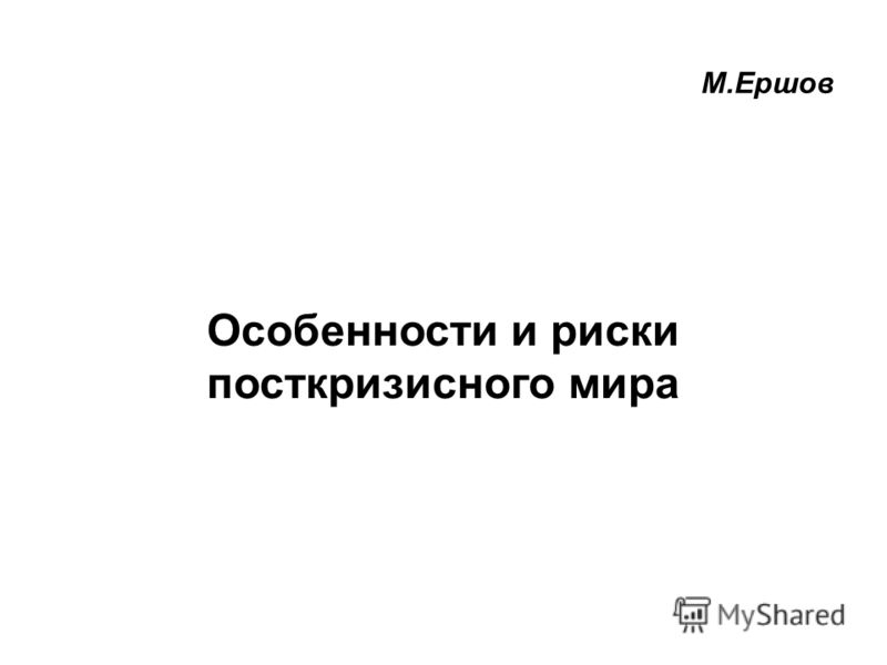 1 Особенности и риски посткризисного мира М.Ершов