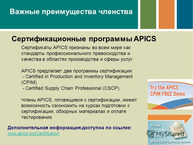 Важные преимущества членства Сертификационные программы APICS Сертификаты APICS признаны во всем мире как стандарты профессионального превосходства и качества в областях производства и сферы услуг. APICS предлагает две программы сертификации: - Certi