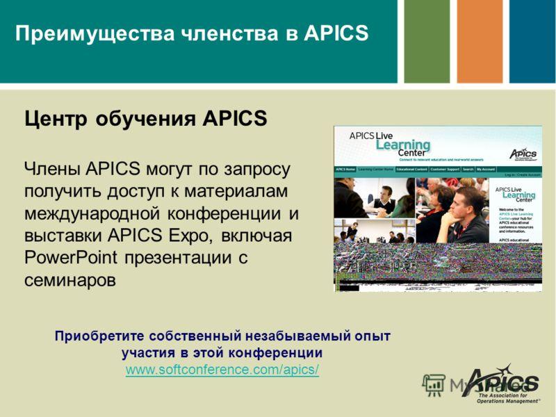 Преимущества членства в APICS Центр обучения APICS Члены APICS могут по запросу получить доступ к материалам международной конференции и выставки APICS Expo, включая PowerPoint презентации с семинаров Приобретите собственный незабываемый опыт участия