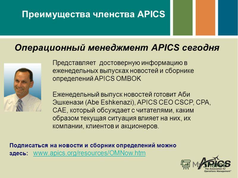 Преимущества членства APICS Операционный менеджмент APICS сегодня Представляет достоверную информацию в еженедельных выпусках новостей и сборнике определений APICS OMBOK Еженедельный выпуск новостей готовит Аби Эшкенази (Abe Eshkenazi), APICS CEO CSC