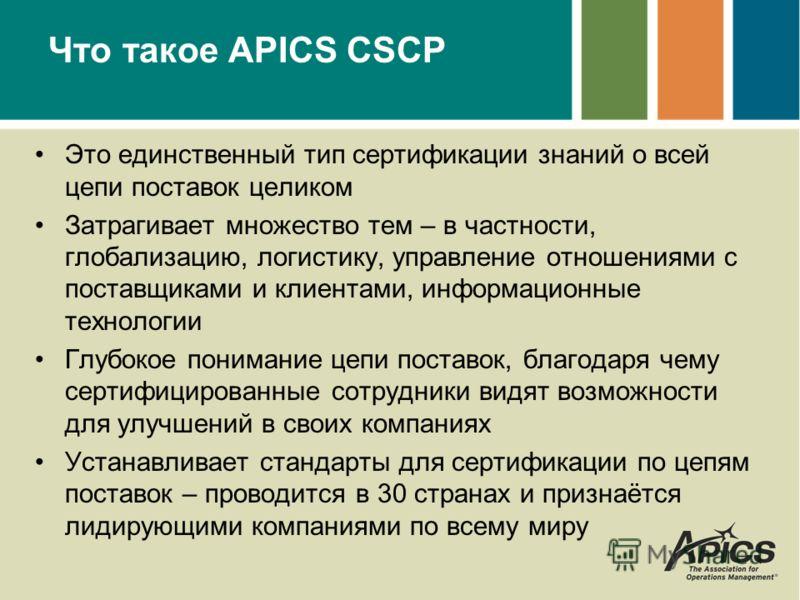 Что такое APICS CSCP Это единственный тип сертификации знаний о всей цепи поставок целиком Затрагивает множество тем – в частности, глобализацию, логистику, управление отношениями с поставщиками и клиентами, информационные технологии Глубокое пониман