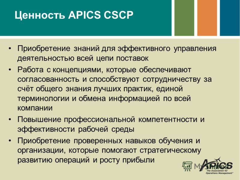 Ценность APICS CSCP Приобретение знаний для эффективного управления деятельностью всей цепи поставок Работа с концепциями, которые обеспечивают согласованность и способствуют сотрудничеству за счёт общего знания лучших практик, единой терминологии и