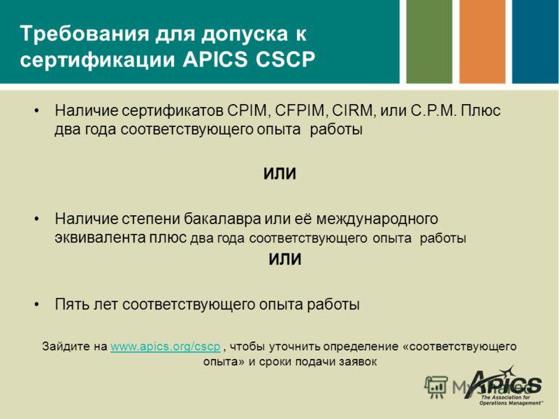 Требования для допуска к сертификации APICS CSCP Наличие сертификатов CPIM, CFPIM, CIRM, или C.P.M. Плюс два года соответствующего опыта работы ИЛИ Наличие степени бакалавра или её международного эквивалента плюс два года соответствующего опыта работ