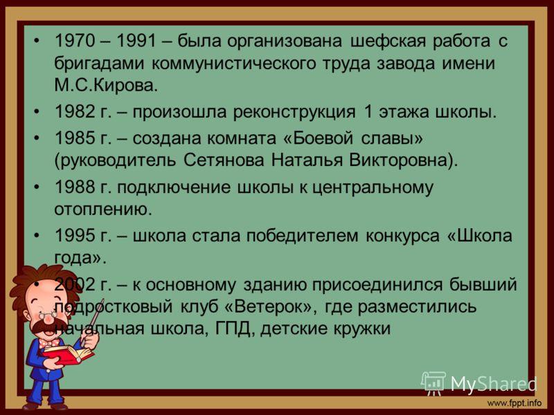 1970 – 1991 – была организована шефская работа с бригадами коммунистического труда завода имени М.С.Кирова. 1982 г. – произошла реконструкция 1 этажа школы. 1985 г. – создана комната «Боевой славы» (руководитель Сетянова Наталья Викторовна). 1988 г.