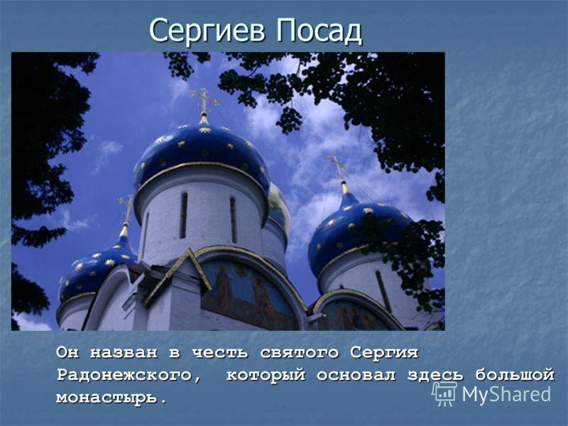 Сергиев Посад Он назван в честь святого Сергия Радонежского, который основал здесь большой монастырь.