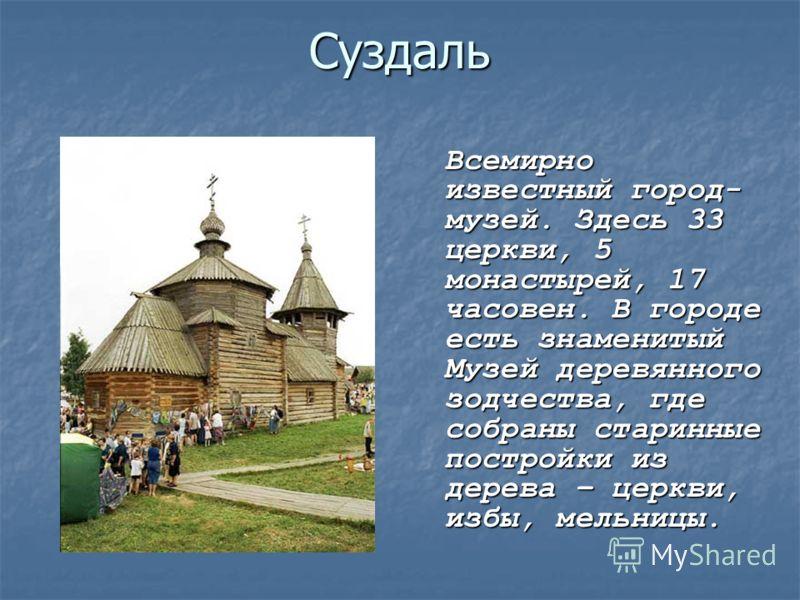 Суздаль Всемирно известный город- музей. Здесь 33 церкви, 5 монастырей, 17 часовен. В городе есть знаменитый Музей деревянного зодчества, где собраны старинные постройки из дерева – церкви, избы, мельницы.