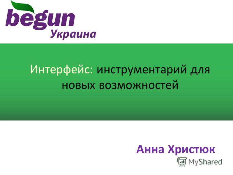 Интерфейс: инструментарий для новых возможностей Анна Христюк