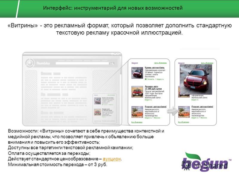 «Витрины» - это рекламный формат, который позволяет дополнить стандартную текстовую рекламу красочной иллюстрацией. Возможности: «Витрины» сочетают в себе преимущества контекстной и медийной рекламы, что позволяет привлечь к объявлению больше внимани
