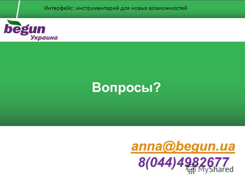 Вопросы? anna@begun.ua 8(044)4982677 Интерфейс: инструментарий для новых возможностей