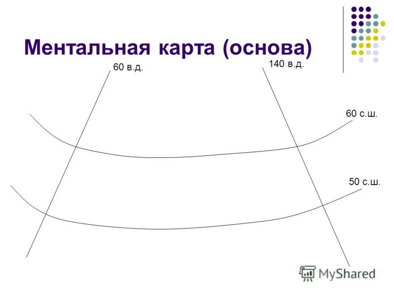 Ментальная карта (основа) 60 в.д. 140 в.д. 60 с.ш. 50 с.ш.