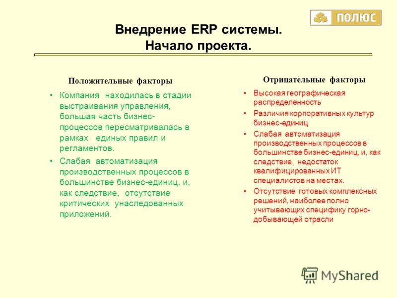 Внедрение ERP системы. Начало проекта. Положительные факторы Компания находилась в стадии выстраивания управления, большая часть бизнес- процессов пересматривалась в рамках единых правил и регламентов. Слабая автоматизация производственных процессов