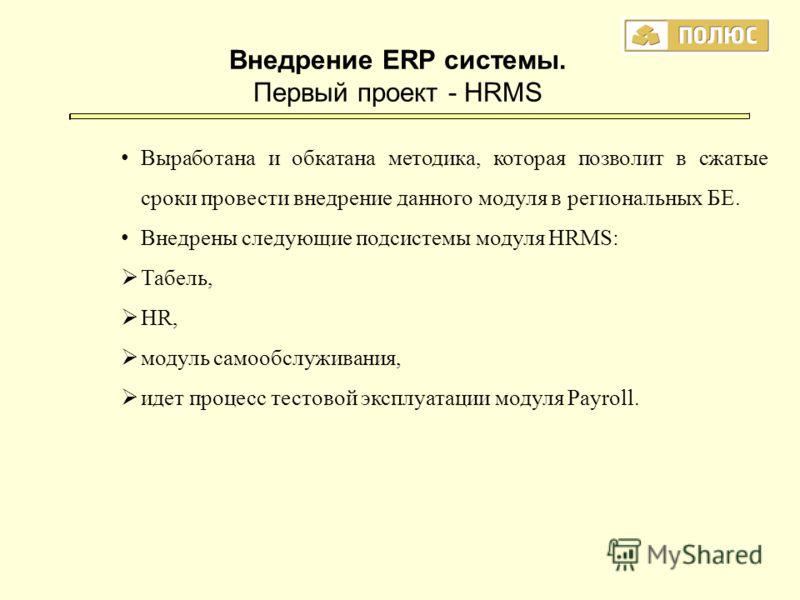 Внедрение ERP системы. Первый проект - HRMS Выработана и обкатана методика, которая позволит в сжатые сроки провести внедрение данного модуля в региональных БЕ. Внедрены следующие подсистемы модуля HRMS: Табель, HR, модуль самообслуживания, идет проц