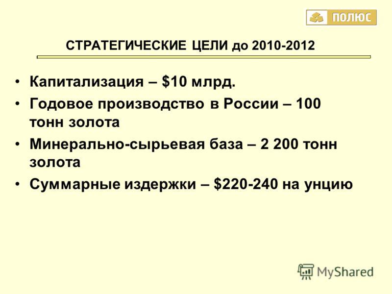 Капитализация – $10 млрд. Годовое производство в России – 100 тонн золота Минерально-сырьевая база – 2 200 тонн золота Суммарные издержки – $220-240 на унцию СТРАТЕГИЧЕСКИЕ ЦЕЛИ до 2010-2012