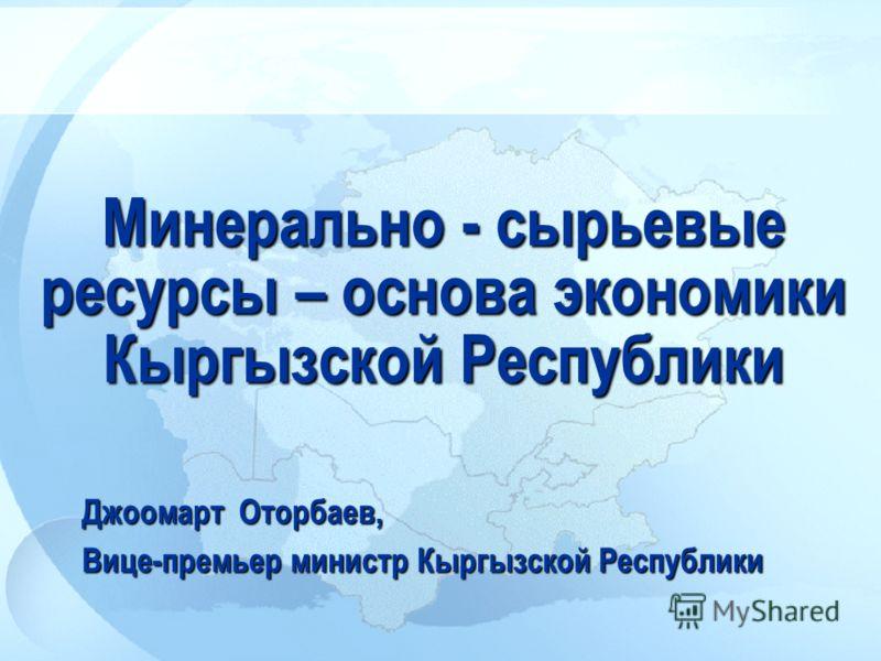 Минерально - сырьевые ресурсы – основа экономики Кыргызской Республики Джоомарт Оторбаев, Вице-премьер министр Кыргызской Республики