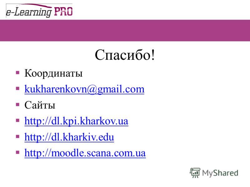 Спасибо! Координаты kukharenkovn@gmail.com Сайты http://dl.kpi.kharkov.ua http://dl.kharkiv.edu http://moodle.scana.com.ua