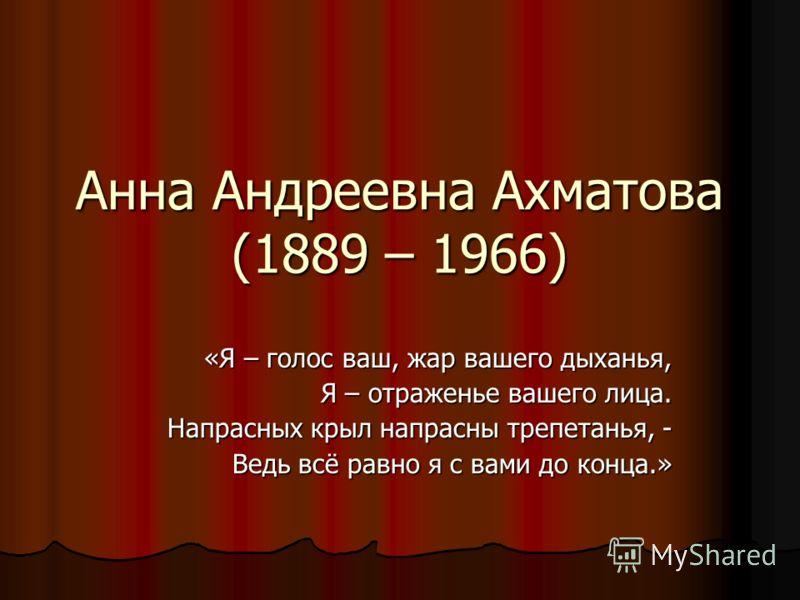 Анна Андреевна Ахматова (1889 – 1966) «Я – голос ваш, жар вашего дыханья, Я – отраженье вашего лица. Напрасных крыл напрасны трепетанья, - Ведь всё равно я с вами до конца.»