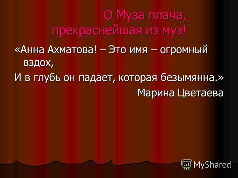 «Анна Ахматова! – Это имя – огромный вздох, И в глубь он падает, которая безымянна.» Марина Цветаева О Муза плача, прекраснейшая из муз!